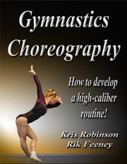 Gymnastics Choreography: How to Develop a High-Caliber Routine! ebook by Feeney, Rik