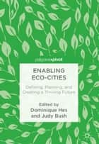 Enabling Eco-Cities - Defining, Planning, and Creating a Thriving Future ebook by Dominique Hes, Judy Bush