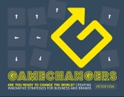 Gamechangers - Creating Innovative Strategies for Business and Brands; New Approaches to Strategy, Innovation and Marketing ebook by Peter Fisk