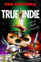 True Indie - Life and Death in Filmmaking ebook by Don Coscarelli
