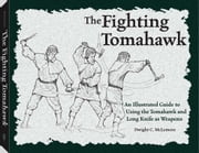 Fighting Tomahawk - An Illustrated Guide to Using the Tomahawk and Long Knife as Weapons ebook by Dwight C McLemore
