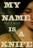 My Name Is a Knife ebook by Alix Hawley