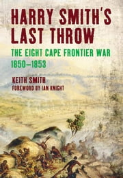 Harry Smith's Last Throw: The Eight Cape Frontier War 1850-1853 ebook by Smith, Keith
