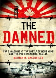 The Damned - The Canadians at the Battle of Hong Kong and the POW Experience, 1941-45 ebook by Nathan M. Greenfield
