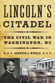 Lincoln's Citadel: The Civil War in Washington, DC ebook by Kenneth J. Winkle