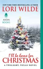 I'll Be Home for Christmas - A Twilight, Texas Novel ebook by Lori Wilde