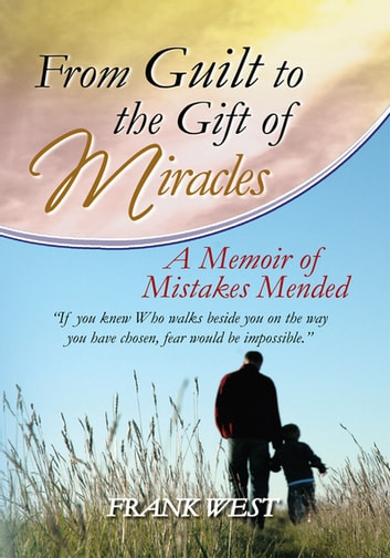 From Guilt to the Gift of Miracles - A Memoir of Mistakes Mended ebook by Frank West