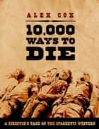 10,000 Ways to Die - A Director's Take on the Spaghetti Western ebook by Alex Cox