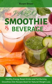The Paleo Smoothies and Beverage: Healthy Energy Reset Drinks and Fat Burning Smoothies Diet Recipes Book for Natural Weight Loss