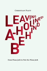 Leaving A-Holiness Behind - From Pious Jerk to Not So Pious Jerk ebook by Christian Piatt