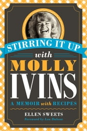 Stirring It Up with Molly Ivins - A Memoir with Recipes ebook by Ellen Sweets,Lou Dubose