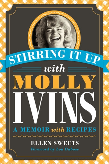 Stirring It Up with Molly Ivins - A Memoir with Recipes ebook by Ellen Sweets