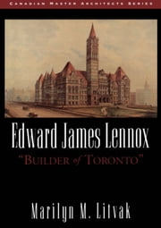 "Edward James Lennox - ""Builder of Toronto"" ebook by Marilyn M. Litvak"