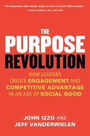 The Purpose Revolution - How Leaders Create Engagement and Competitive Advantage in an Age of Social Good eBook by John B. Izzo, Ph.D., Jeff Vanderwielen