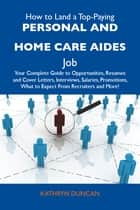 How to Land a Top-Paying Personal and home care aides Job: Your Complete Guide to Opportunities, Resumes and Cover Letters, Interviews, Salaries, Promotions, What to Expect From Recruiters and More ebook by Duncan Kathryn