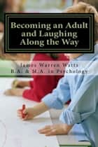 BECOMING AN ADULT AND LAUGHING ALONG THE WAY ebook by James Watts