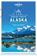 Lonely Planet Cruise Ports Alaska ebook by Lonely Planet, Brendan Sainsbury, Catherine Bodry,...