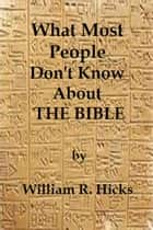What Most People Don't Know About The Bible ebook by William R. Hicks