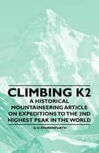 Climbing K2 - A Historical Mountaineering Article on Expeditions to the 2nd Highest Peak in the World ebook by G. O. Dyhrenfurth