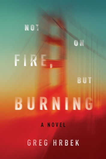 Not on Fire, but Burning - A Novel ebook by Greg Hrbek