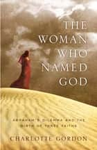 The Woman Who Named God - Abraham's Dilemma and the Birth of Three Faiths ebook by Charlotte Gordon