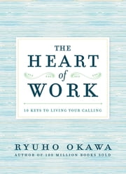 The Heart of Work - 10 Keys to Living Your Calling ebook by Ryuho Okawa