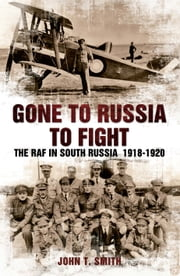 Gone to Russia - The RAF in South Russia 1918-1920 ebook by John T Smith