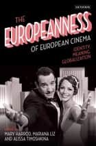 The Europeanness of European Cinema - Identity, Meaning, Globalization ebook by Mary Harrod, Mariana Liz, Alissa Timoshkina