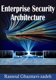 Enterprise Security Architecture - A guide to Infosec management ebook by Rassoul Ghaznavi-zadeh