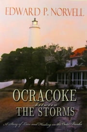 Ocracoke Between the Storms, A Story of Love and Healing on the Outer Banks ebook by Edward Norvell