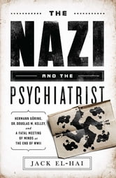 The Nazi and the Psychiatrist - Hermann Göring, Dr. Douglas M. Kelley, and a Fatal Meeting of Minds at the End of WWII ebook by Jack El-Hai