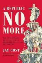 A Republic No More - Big Government and the Rise of American Political Corruption ebook by Jay Cost