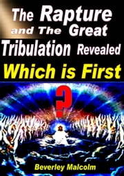 The Rapture and The Great Tribulation Revealed: Which is First? ebook by Beverley Malcolm