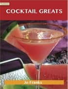 Cocktail Greats: Delicious Cocktail Recipes, The Top 100 Cocktail Recipes ebook by Jo Franks