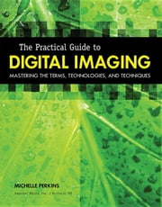 The Practical Guide to Digital Imaging: Mastering the Terms, Technologies, and Techniques ebook by Perkins, Michelle