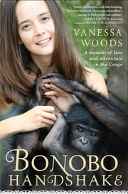 Bonobo Handshake - A Memoir of Love and Adventure in the Congo ebook by Vanessa Woods