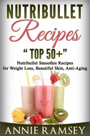 Nutribullet Recipes: Top 51 Nutribullet Smoothie Recipes for Weight Loss, Beautiful Skin, Anti-aging ebook by Annie Ramsey