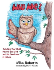 Who Who? - Teaching Your Child How to See God and His Goodness in Nature ebook by Mike Roberts