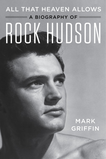 All That Heaven Allows - A Biography of Rock Hudson ebook by Mark Griffin