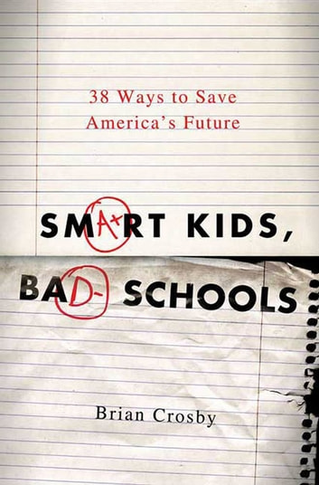 Smart Kids, Bad Schools - 38 Ways to Save America's Future eBook by Brian Crosby