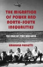 The Migration of Power and North-South Inequalities - The Case of Italy and Libya ebook by E. Paoletti