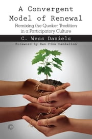Convergent Model of Renewal, A: Remixing the Quaker Tradition in a Participatory Culture ebook by Daniels, C. Wess