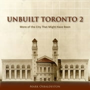 Unbuilt Toronto 2 - More of the City That Might Have Been ebook by Mark Osbaldeston