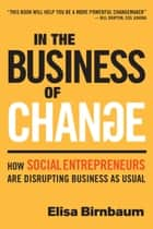 In the Business of Change - How Social Entrepreneurs are Disrupting Business as Usual ebook by Elisa Birnbaum