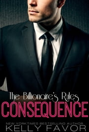 CONSEQUENCE (The Billionaire's Rules, Book Two) ebook by Kelly Favor