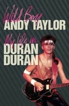 Wild Boy - My Life with Duran Duran ebook by Andy Taylor