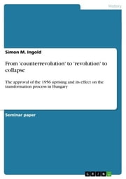 From 'counterrevolution' to 'revolution' to collapse - The approval of the 1956 uprising and its effect on the transformation process in Hungary ebook by Simon M. Ingold
