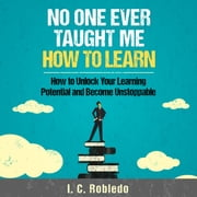 No One Ever Taught Me How to Learn - How to Unlock Your Learning Potential and Become Unstoppable Áudiolivro by I. C. Robledo