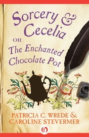 Sorcery & Cecelia - or The Enchanted Chocolate Pot ebook by Patricia C. Wrede,Caroline Stevermer