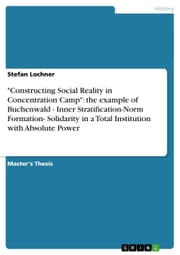 'Constructing Social Reality in Concentration Camp': the example of Buchenwald - Inner Stratification-Norm Formation- Solidarity in a Total Institution with Absolute Power - Inner Stratification-Norm Formation- Solidarity in a Total Institution with Absolute Power ebook by Stefan Lochner